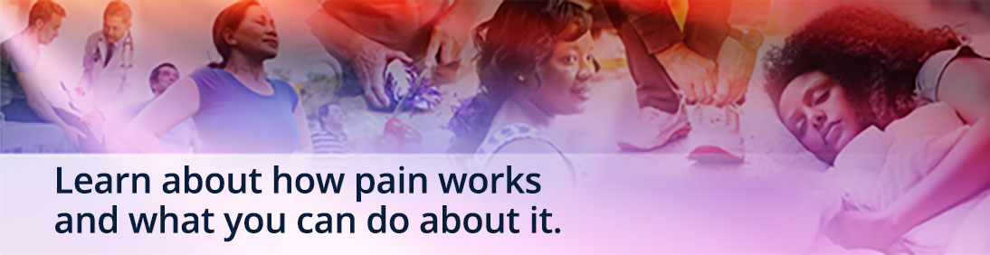 Learn about how pain works and what you can do about it.